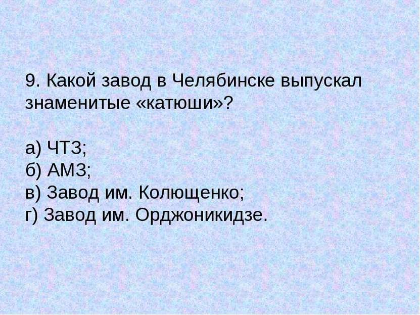 9. Какой завод в Челябинске выпускал знаменитые «катюши»? а) ЧТЗ; б) АМЗ; в) ...