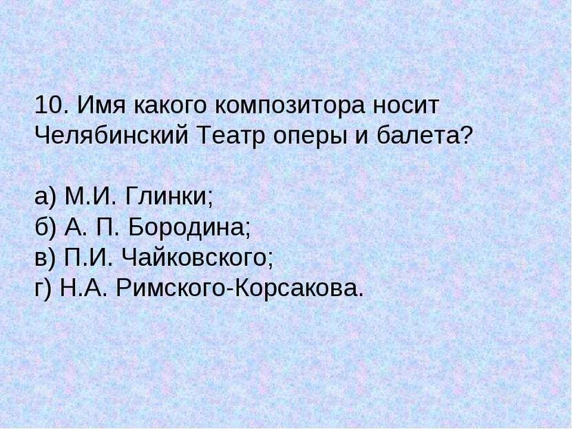 10. Имя какого композитора носит Челябинский Театр оперы и балета? а) М.И. Гл...