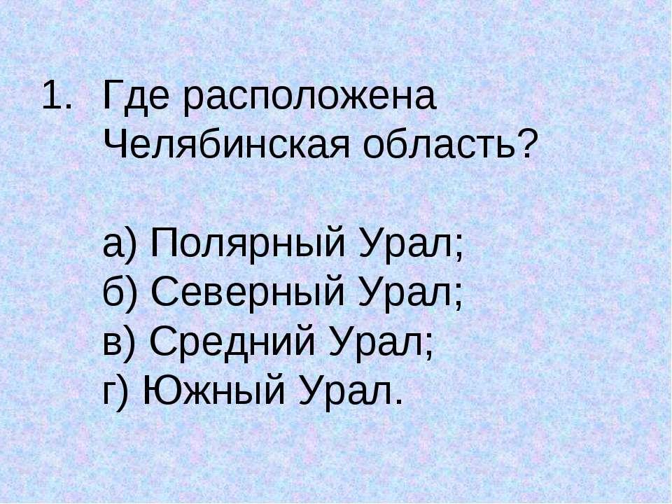 Где расположена Челябинская область? а) Полярный Урал; б) Северный Урал; в) С...