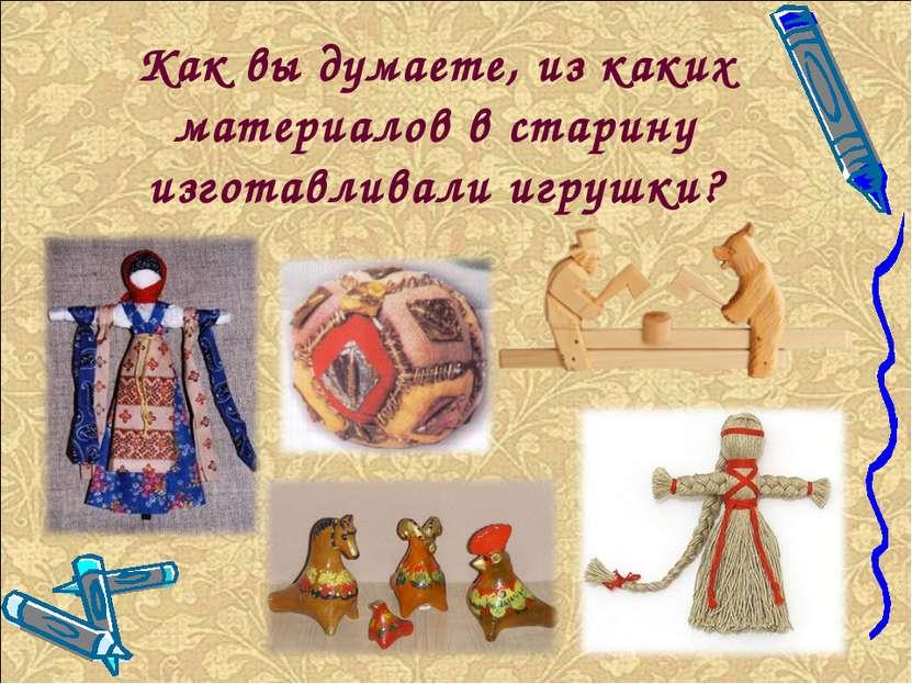 Как вы думаете, из каких материалов в старину изготавливали игрушки?