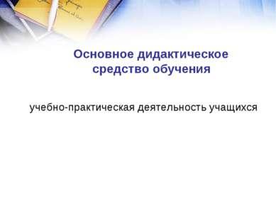 учебно-практическая деятельность учащихся Основное дидактическое средство обу...