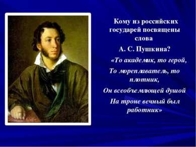 Кому из российских государей посвящены слова А. С. Пушкина? «То академик, то ...