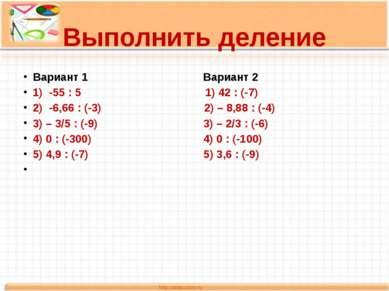 Выполнить деление Вариант 1 Вариант 2 1) -55 : 5 1) 42 : (-7) 2) -6,66 : (-3)...