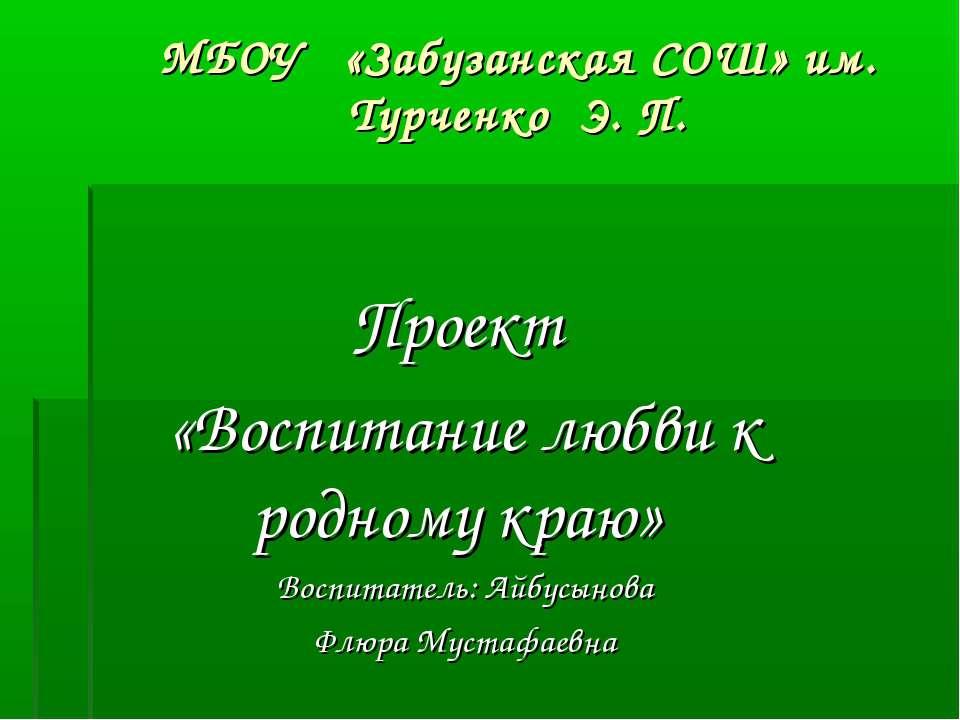МБОУ «Забузанская СОШ» им. Турченко Э. П. Проект «Воспитание любви к родному ...