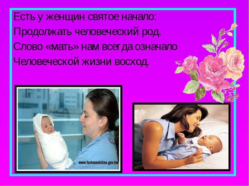 Есть у женщин святое начало: Продолжать человеческий род. Слово «мать» нам вс...