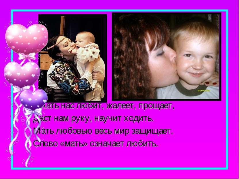 Мать нас любит, жалеет, прощает, Даст нам руку, научит ходить. Мать любовью в...