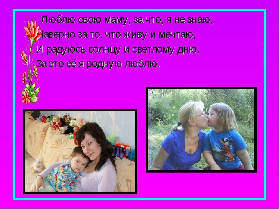 Люблю свою маму, за что, я не знаю, Наверно за то, что живу и мечтаю, И радую...