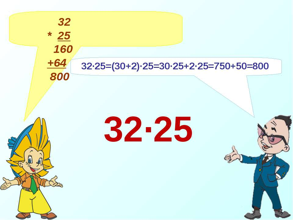 32 * 25 160 +64 800 32∙25=(30+2)∙25=30∙25+2∙25=750+50=800 32∙25