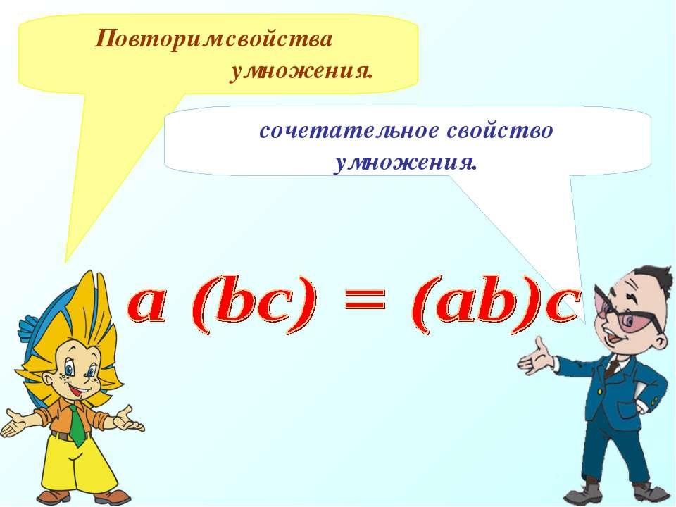 Повторим свойства умножения. сочетательное свойство умножения.