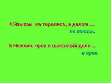 4 Языком не торопись, а делом … не ленись. 5 Назначь срок и выполняй дело … в...