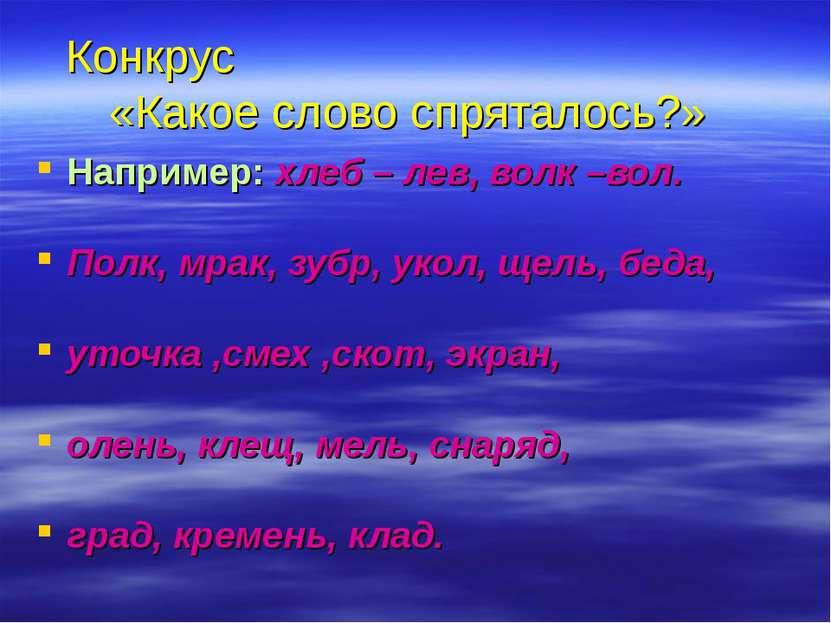 Конкрус «Какое слово спряталось?» Например: хлеб – лев, волк –вол. Полк, мрак...