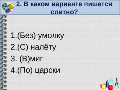2. В каком варианте пишется слитно? 1.(Без) умолку 2.(С) налёту 3. (В)миг 4.(...