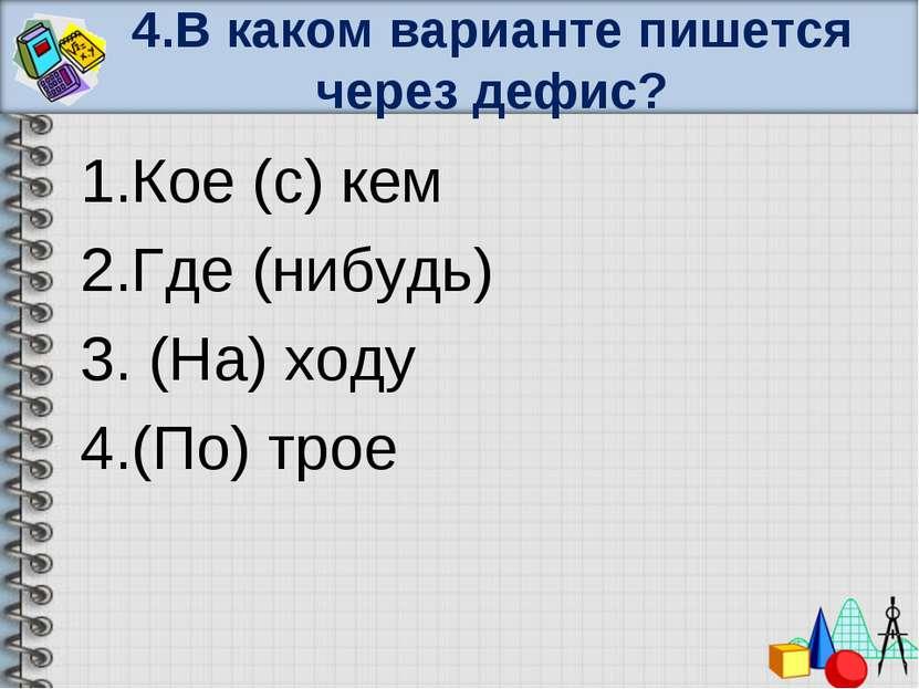 4.В каком варианте пишется через дефис? 1.Кое (с) кем 2.Где (нибудь) 3. (На) ...