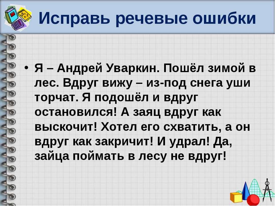Исправь речевые ошибки Я – Андрей Уваркин. Пошёл зимой в лес. Вдруг вижу – из...