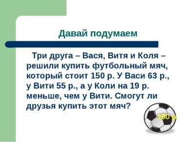 Давай подумаем Три друга – Вася, Витя и Коля – решили купить футбольный мяч, ...