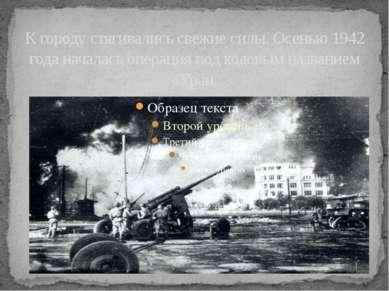 К городу стягивались свежие силы. Осенью 1942 года началась операция под кодо...