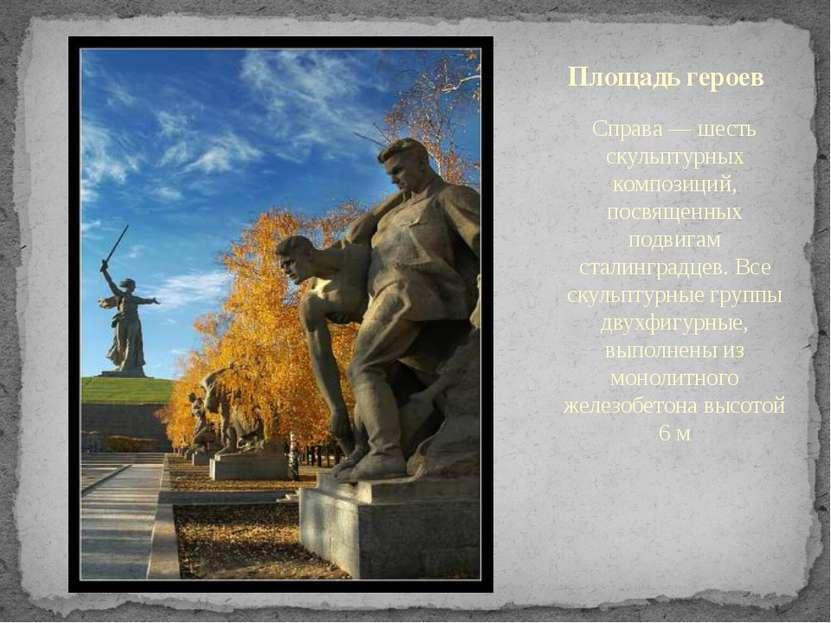 Справа — шесть скульптурных композиций, посвященных подвигам сталинградцев. В...