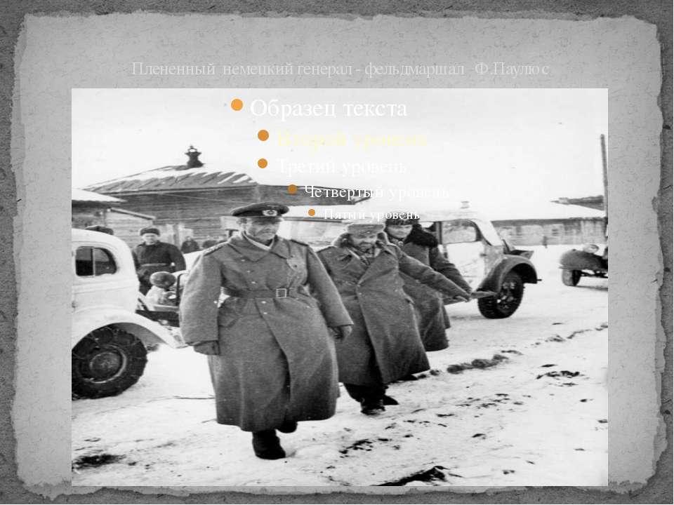Плененный немецкий генерал - фельдмаршал Ф.Паулюс