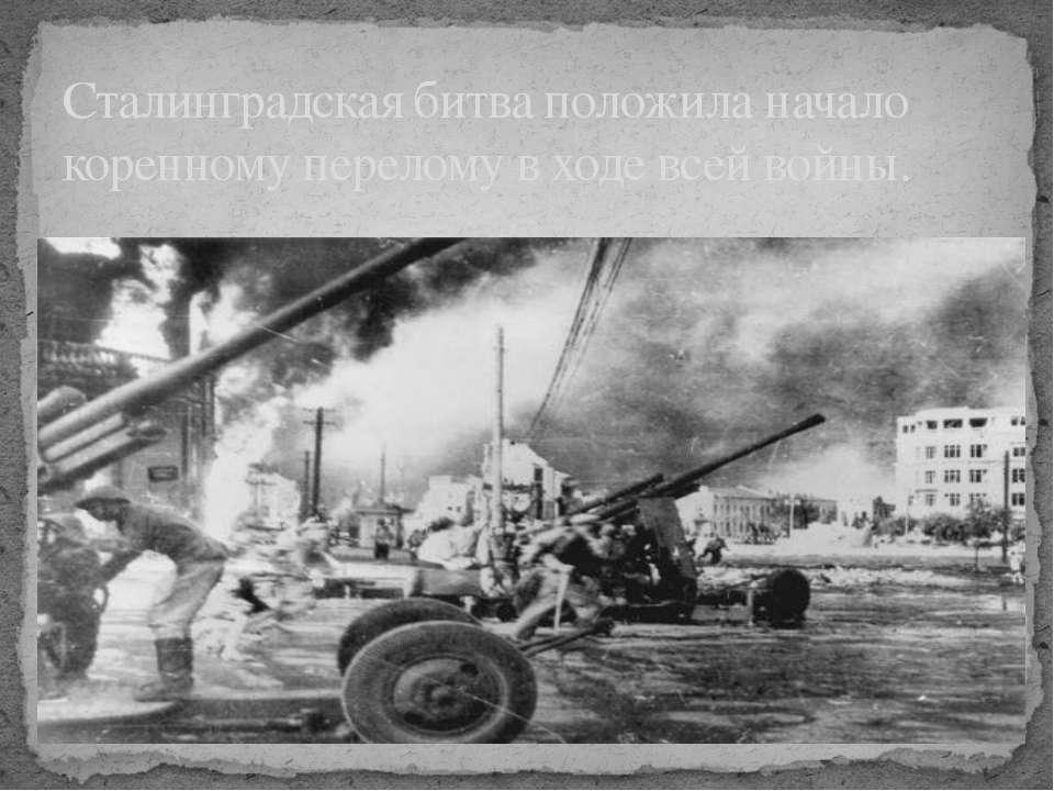 Сталинградская битва положила начало коренному перелому в ходе всей войны.