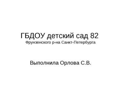 ГБДОУ детский сад 82 Фрунзенского р-на Санкт-Петербурга Выполнила Орлова С.В.