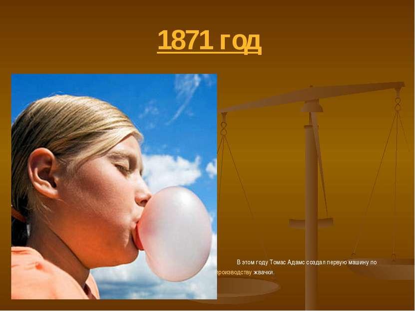 1871 год В этом году Томас Адамс создал первую машину по производству жвачки.