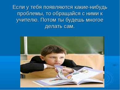 Если у тебя появляются какие-нибудь проблемы, то обращайся с ними к учителю. ...