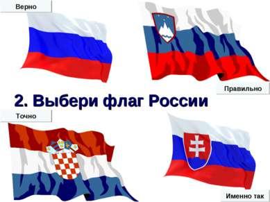 2. Выбери флаг России Верно Именно так Точно Правильно