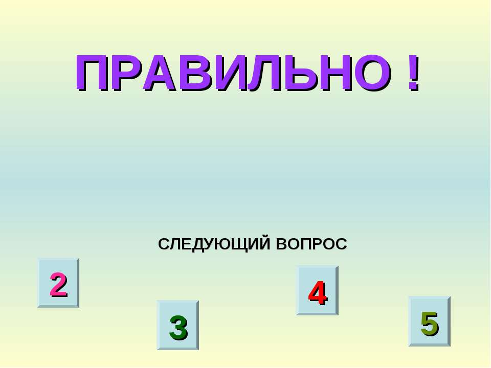 ПРАВИЛЬНО ! СЛЕДУЮЩИЙ ВОПРОС 2 3 4 5
