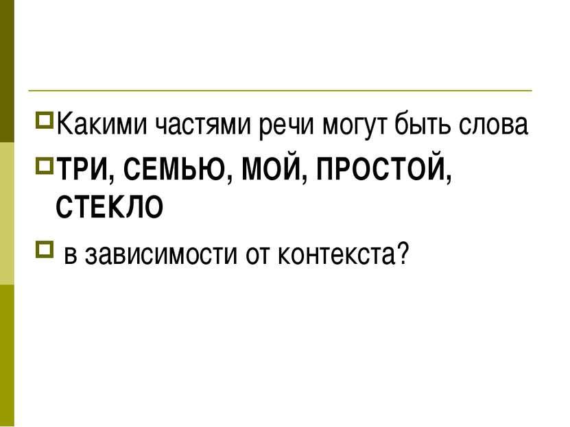 Какими частями речи могут быть слова ТРИ, СЕМЬЮ, МОЙ, ПРОСТОЙ, СТЕКЛО в завис...