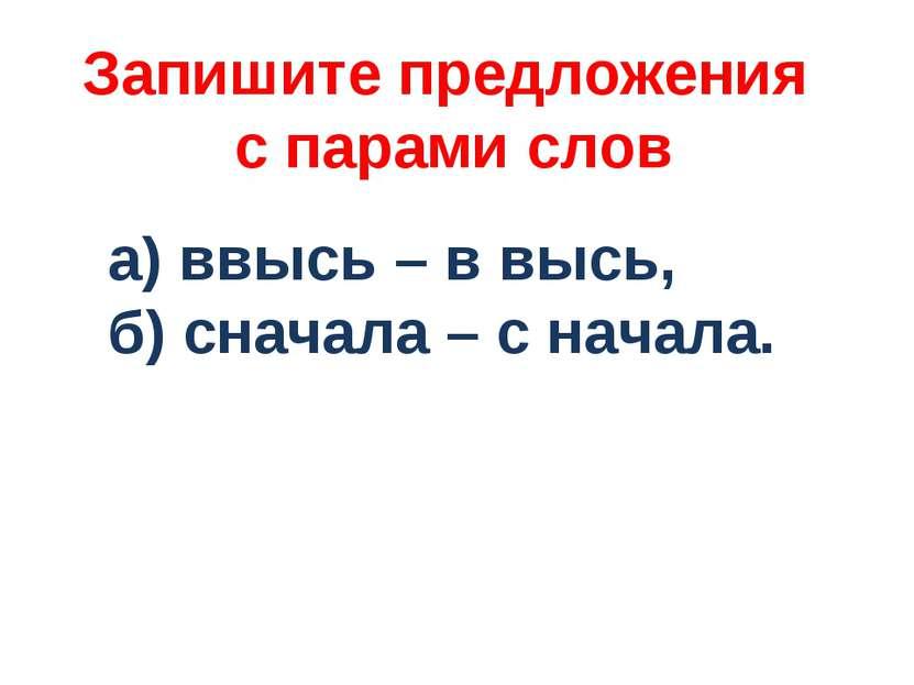 Запишите предложения с парами слов а) ввысь – в высь, б) сначала – с начала.