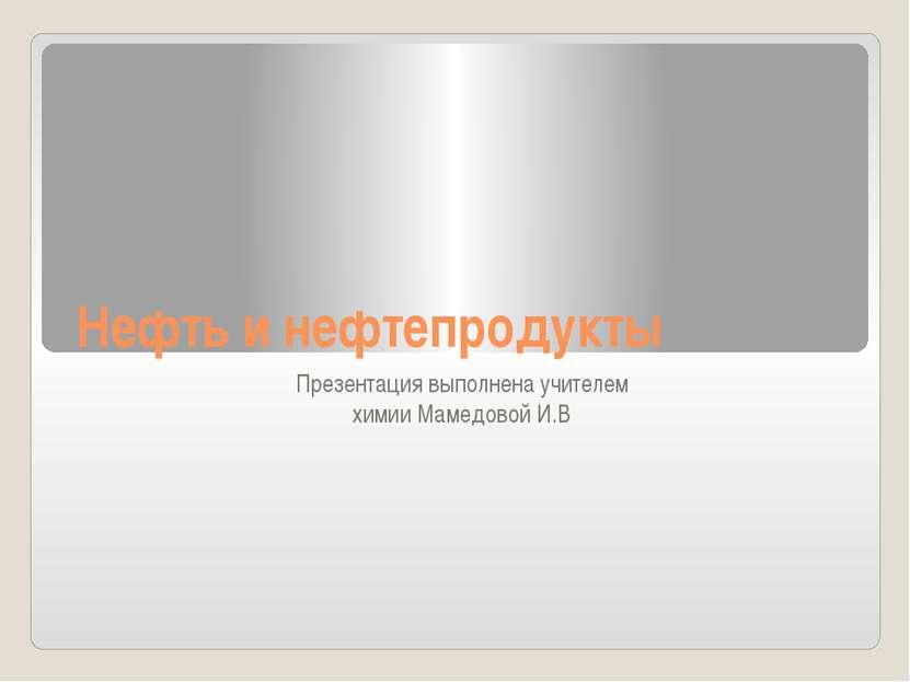 Нефть и нефтепродукты Презентация выполнена учителем химии Мамедовой И.В