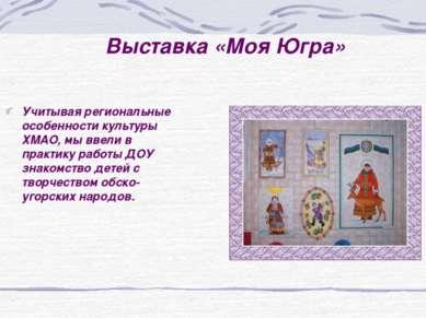 Выставка «Моя Югра» Учитывая региональные особенности культуры ХМАО, мы ввели...