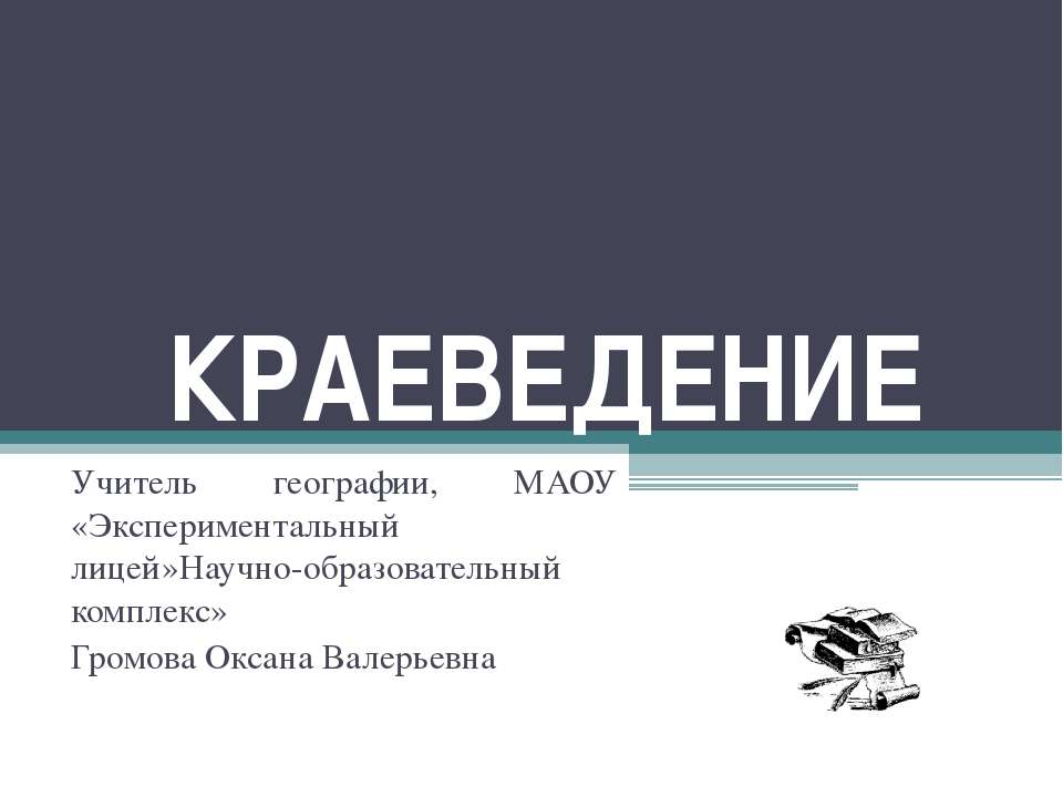 КРАЕВЕДЕНИЕ Учитель географии, МАОУ «Экспериментальный лицей»Научно-образоват...