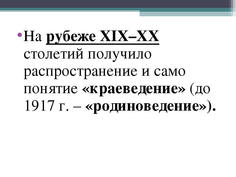 На рубеже XIX–XX столетий получило распространение и само понятие «краеведени...