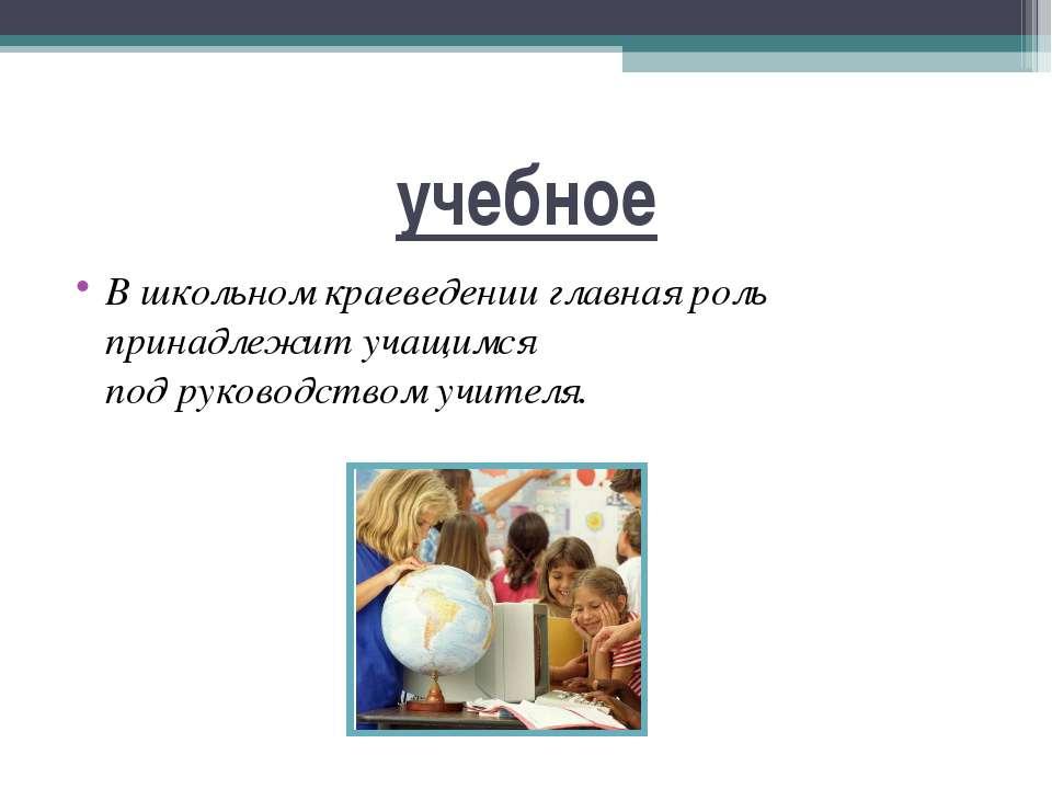 учебное В школьном краеведении главная роль принадлежит учащимся под руководс...