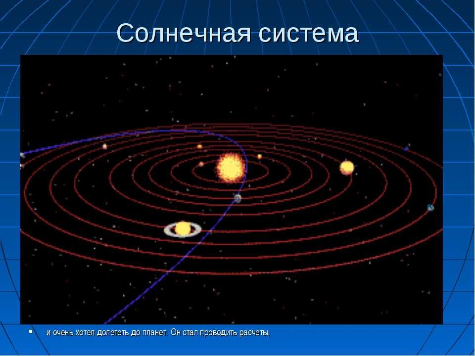 Солнечная система и очень хотел долететь до планет. Он стал проводить расчеты,