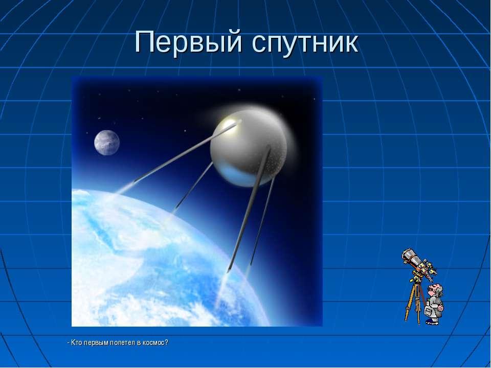 Первый спутник - Кто первым полетел в космос?