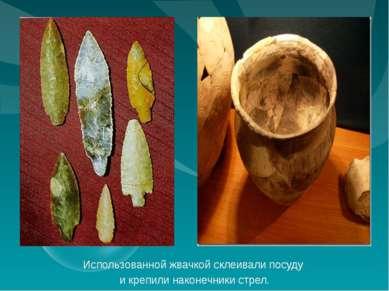 Использованной жвачкой склеивали посуду и крепили наконечники стрел.