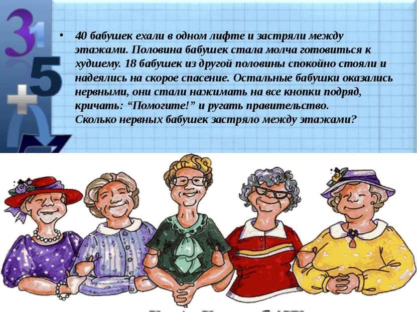 40 бабушек ехали в одном лифте и застpяли между этажами. Половина бабушек ста...
