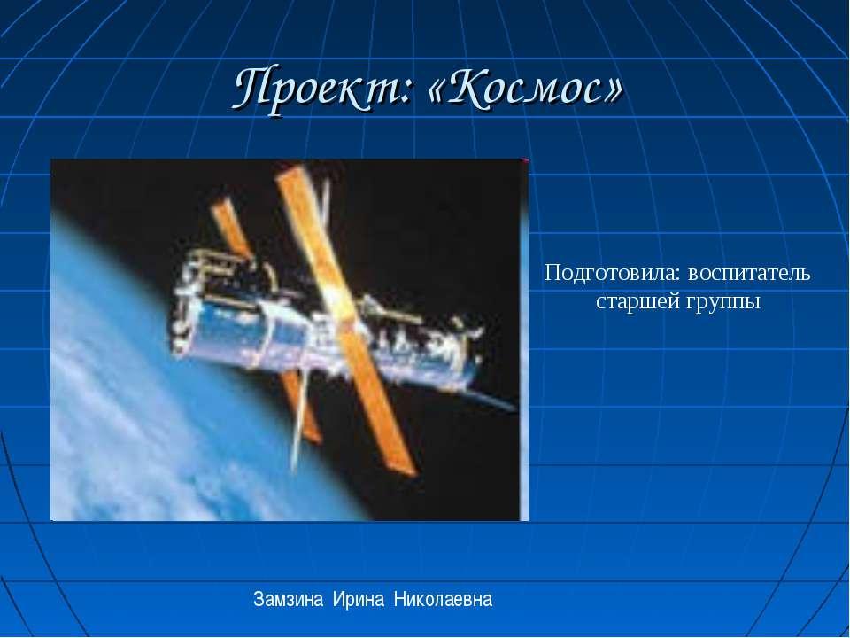 Проект: «Космос» Подготовила: воспитатель старшей группы Замзина Ирина Никола...