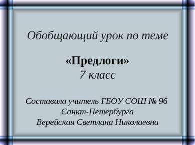 Обобщающий урок по теме «Предлоги» 7 класс Составила учитель ГБОУ СОШ № 96 Са...
