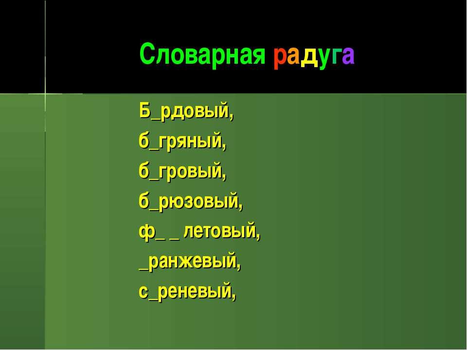 Словарная радуга Б_рдовый, б_гряный, б_гровый, б_рюзовый, ф_ _ летовый, _ранж...