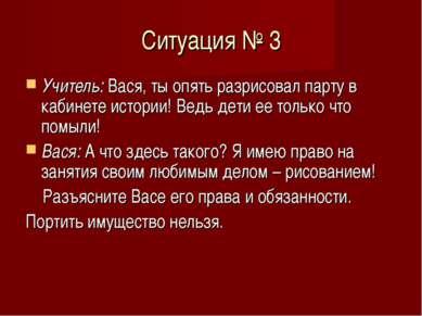 Ситуация № 3 Учитель: Вася, ты опять разрисовал парту в кабинете истории! Вед...