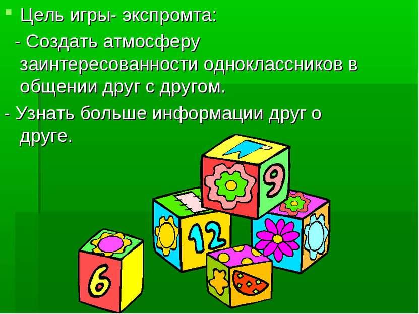 Цель игры- экспромта: - Создать атмосферу заинтересованности одноклассников в...