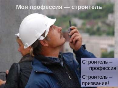 Моя профессия — строитель Строитель – профессия! Строитель – призвание!
