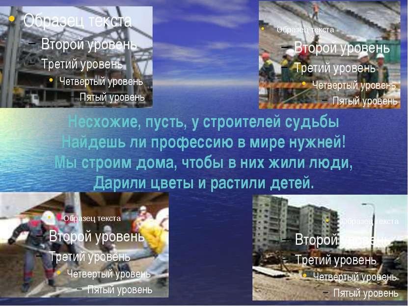Несхожие, пусть, у строителей судьбы Найдешь ли профессию в мире нужней! Мы с...