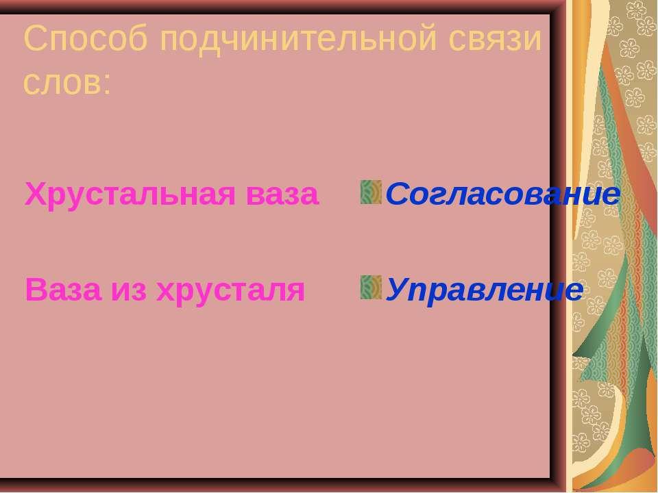 Способ подчинительной связи слов: Хрустальная ваза Ваза из хрусталя Согласова...