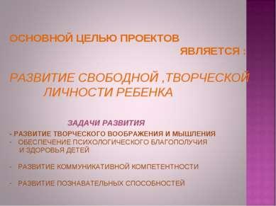 ОСНОВНОЙ ЦЕЛЬЮ ПРОЕКТОВ ЯВЛЯЕТСЯ : РАЗВИТИЕ СВОБОДНОЙ ,ТВОРЧЕСКОЙ ЛИЧНОСТИ РЕ...