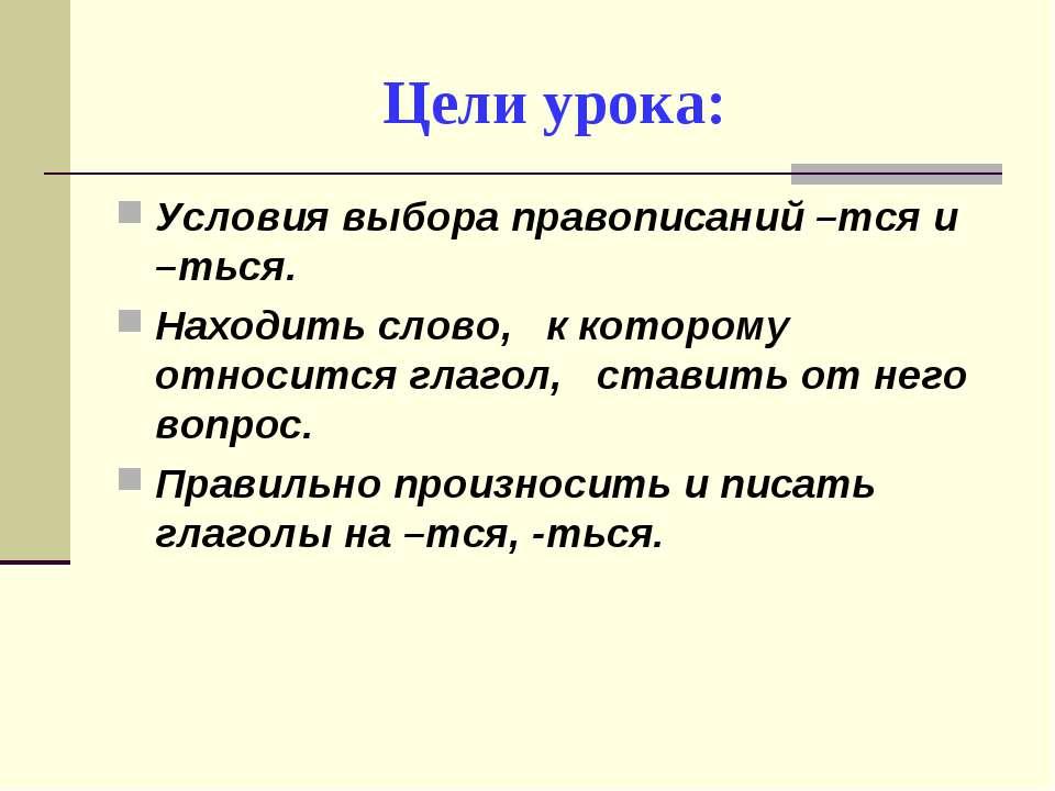 Цели урока: Условия выбора правописаний –тся и –ться. Находить слово, к котор...