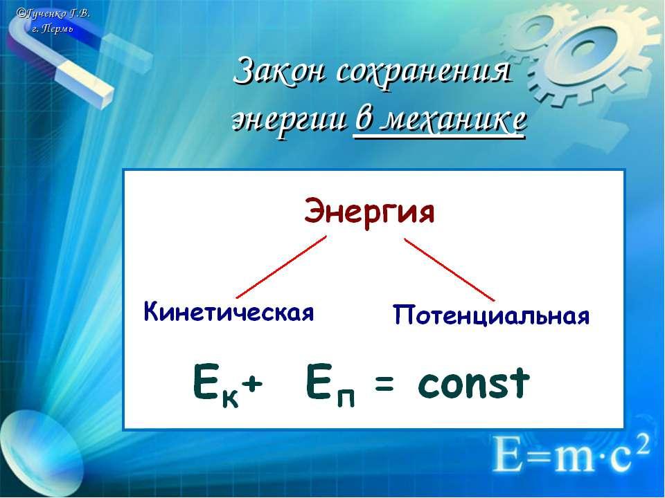 ©Гученко Г.В. г. Пермь Закон сохранения энергии в механике